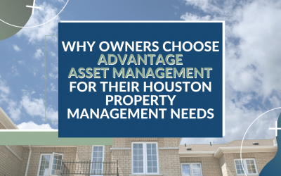 Why Owners Choose Advantage Asset Management for their Houston Property Management Needs